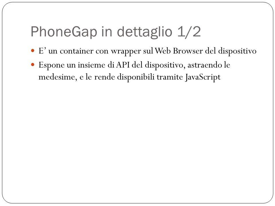 PhoneGap in dettaglio 1/2 E un container con wrapper sul Web Browser del dispositivo Espone un insieme di API del dispositivo, astraendo le medesime, e le rende disponibili tramite JavaScript