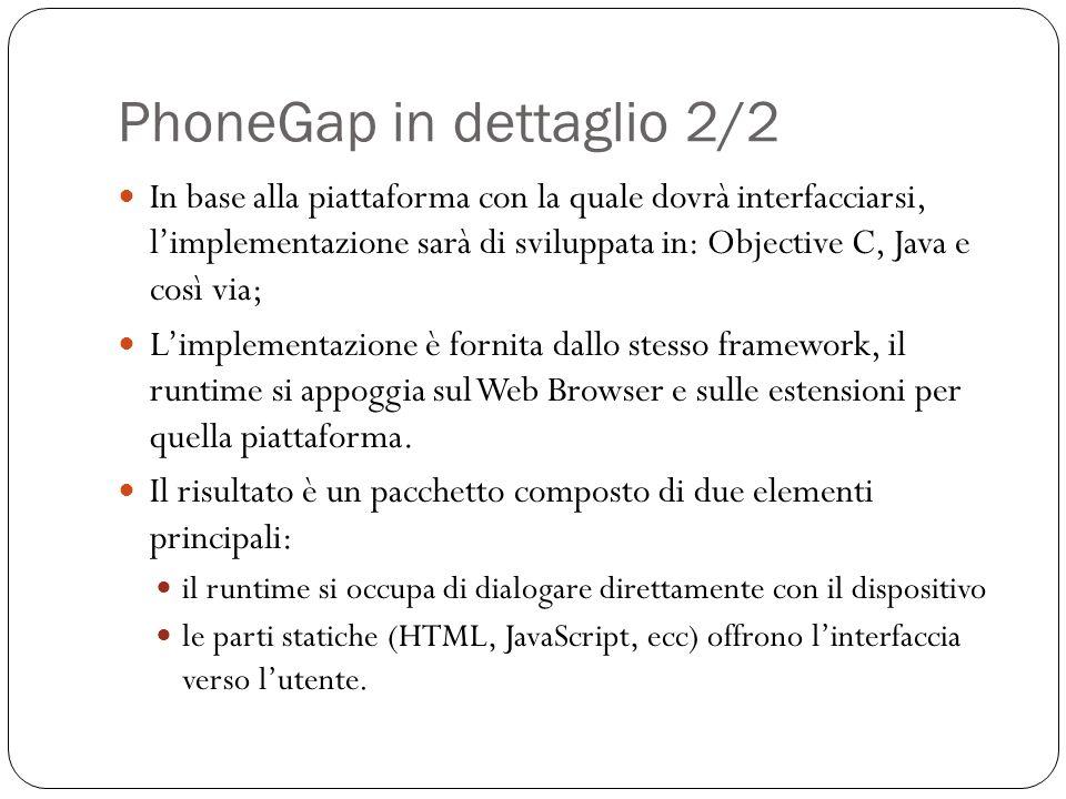 PhoneGap in dettaglio 2/2 In base alla piattaforma con la quale dovrà interfacciarsi, limplementazione sarà di sviluppata in: Objective C, Java e così via; Limplementazione è fornita dallo stesso framework, il runtime si appoggia sul Web Browser e sulle estensioni per quella piattaforma.