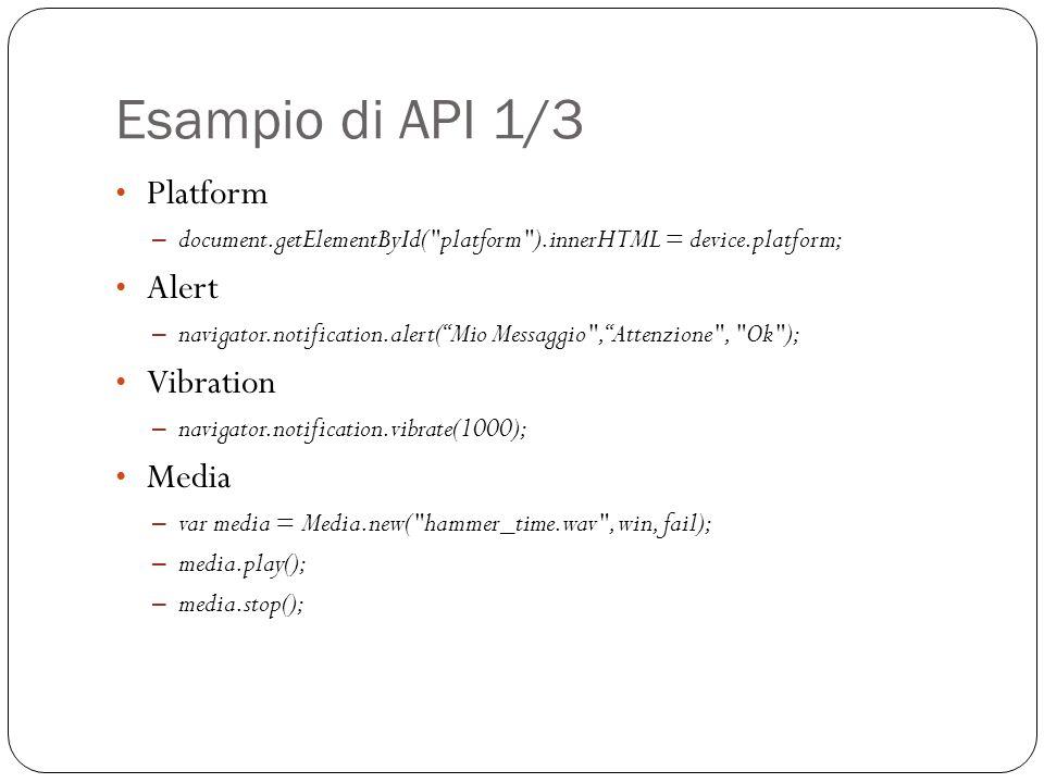 Esampio di API 1/3 Platform – document.getElementById( platform ).innerHTML = device.platform; Alert – navigator.notification.alert(Mio Messaggio , Attenzione , Ok ); Vibration – navigator.notification.vibrate(1000); Media – var media = Media.new( hammer_time.wav , win, fail); – media.play(); – media.stop();