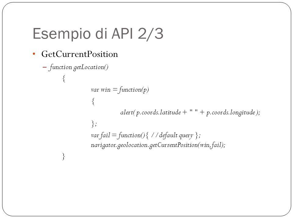 Esempio di API 2/3 GetCurrentPosition – function getLocation() { var win = function(p) { alert( p.coords.latitude + + p.coords.longitude ); }; var fail = function(){ //default query }; navigator.geolocation.getCurrentPosition(win, fail); }