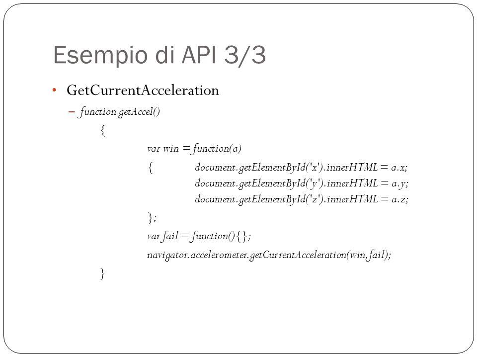 Esempio di API 3/3 GetCurrentAcceleration – function getAccel() { var win = function(a) { document.getElementById( x ).innerHTML = a.x; document.getElementById( y ).innerHTML = a.y; document.getElementById( z ).innerHTML = a.z; }; var fail = function(){}; navigator.accelerometer.getCurrentAcceleration(win, fail); }