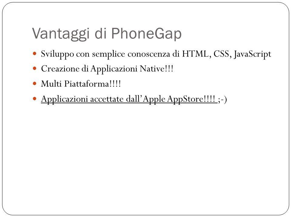 Vantaggi di PhoneGap Sviluppo con semplice conoscenza di HTML, CSS, JavaScript Creazione di Applicazioni Native!!.