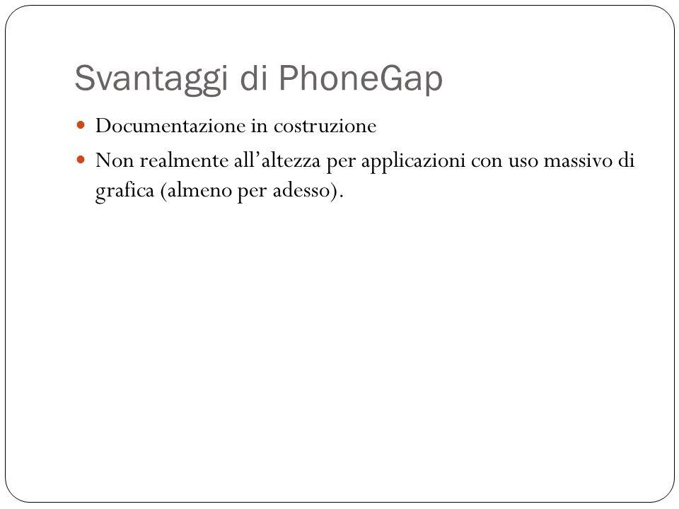 Svantaggi di PhoneGap Documentazione in costruzione Non realmente allaltezza per applicazioni con uso massivo di grafica (almeno per adesso).