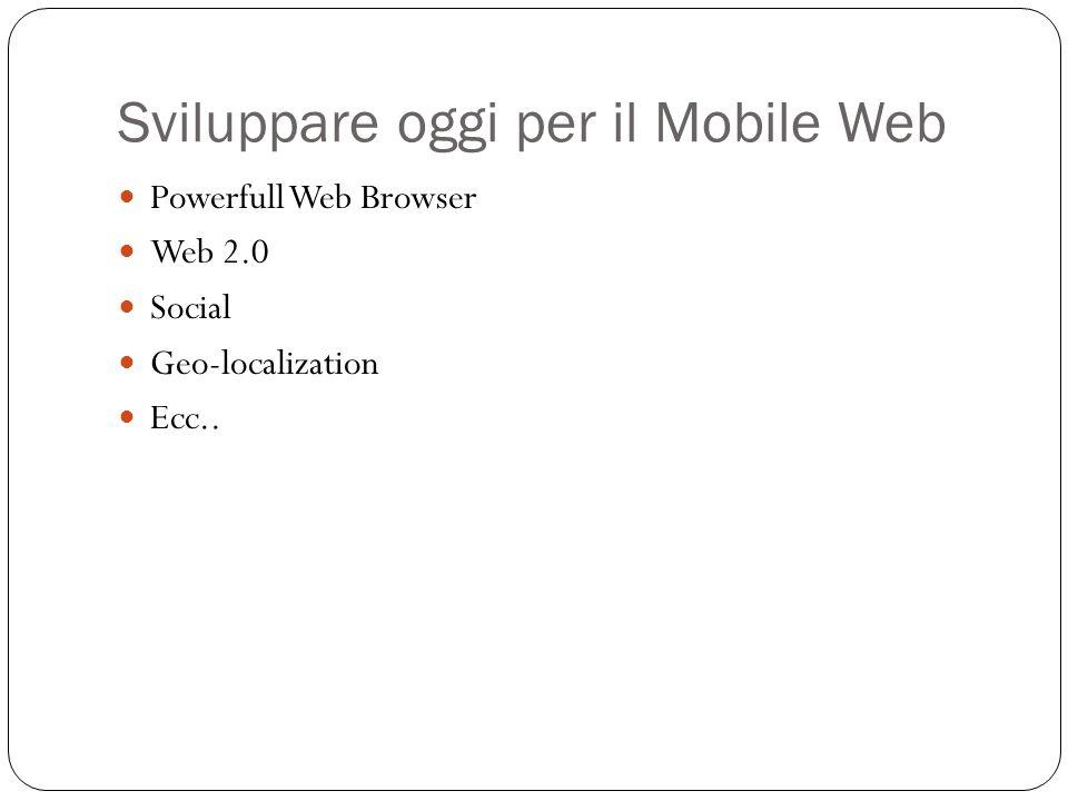 Sviluppare oggi per il Mobile Web Powerfull Web Browser Web 2.0 Social Geo-localization Ecc..