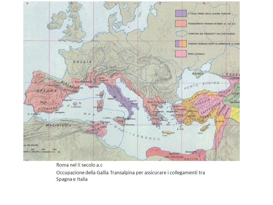 Roma nel II secolo a.c Occupazione della Gallia Transalpina per assicurare i collegamenti tra Spagna e Italia