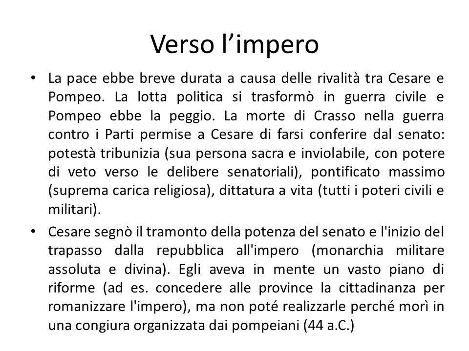 Verso limpero La pace ebbe breve durata a causa delle rivalità tra Cesare e Pompeo. La lotta politica si trasformò in guerra civile e Pompeo ebbe la p