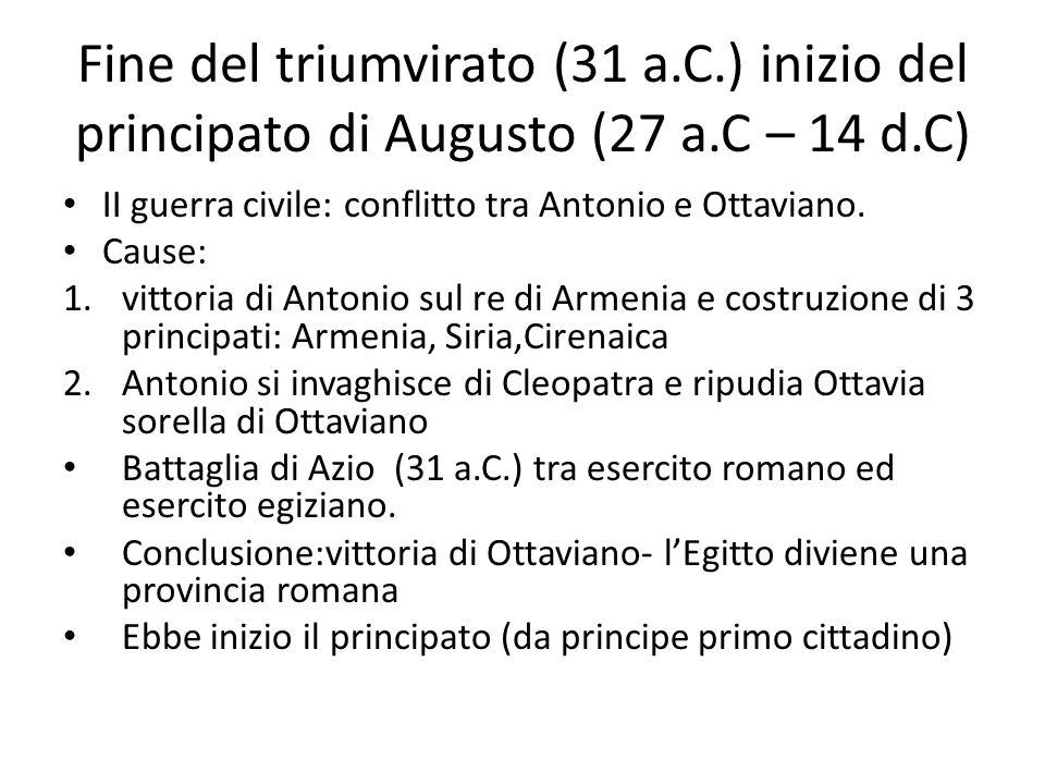 Fine del triumvirato (31 a.C.) inizio del principato di Augusto (27 a.C – 14 d.C) II guerra civile: conflitto tra Antonio e Ottaviano. Cause: 1.vittor