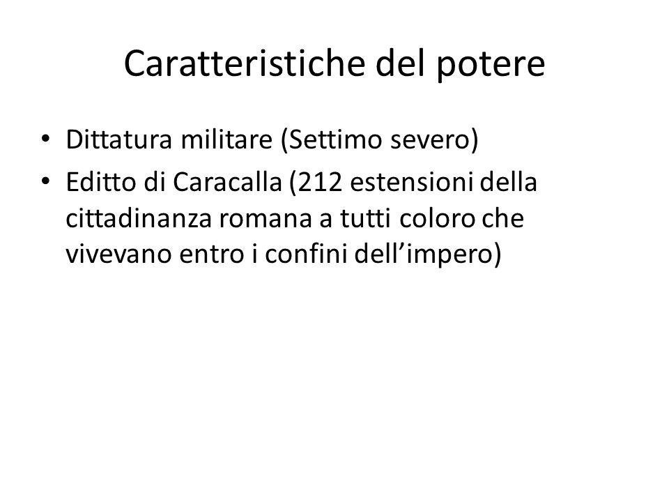 Caratteristiche del potere Dittatura militare (Settimo severo) Editto di Caracalla (212 estensioni della cittadinanza romana a tutti coloro che viveva