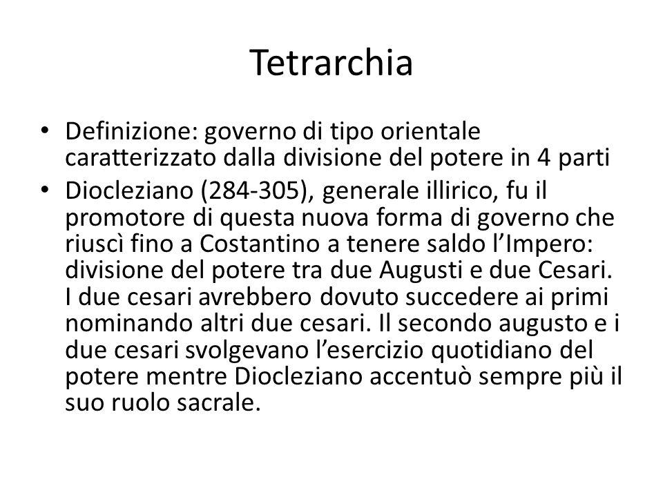 Tetrarchia Definizione: governo di tipo orientale caratterizzato dalla divisione del potere in 4 parti Diocleziano (284-305), generale illirico, fu il