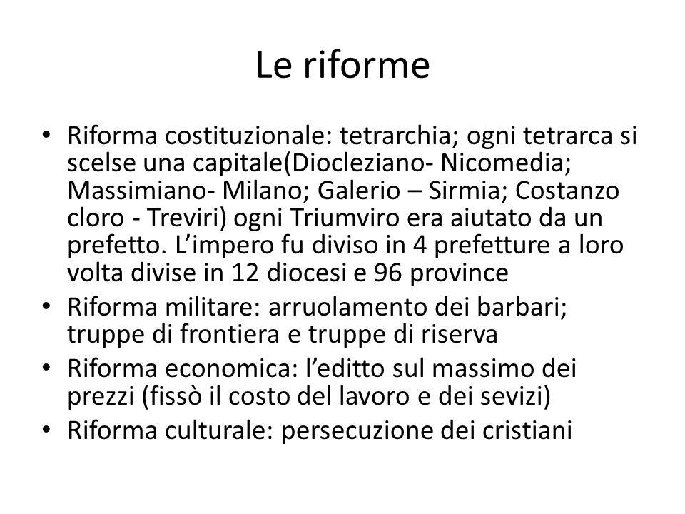 Le riforme Riforma costituzionale: tetrarchia; ogni tetrarca si scelse una capitale(Diocleziano- Nicomedia; Massimiano- Milano; Galerio – Sirmia; Cost