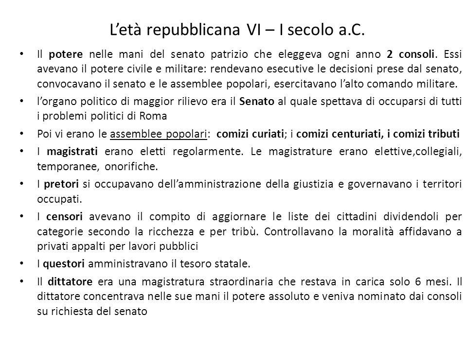 Letà repubblicana VI – I secolo a.C. Il potere nelle mani del senato patrizio che eleggeva ogni anno 2 consoli. Essi avevano il potere civile e milita