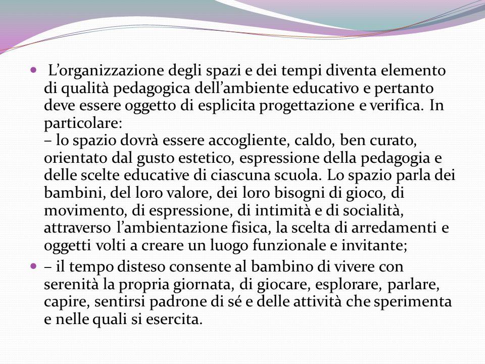 Lorganizzazione degli spazi e dei tempi diventa elemento di qualità pedagogica dellambiente educativo e pertanto deve essere oggetto di esplicita progettazione e verifica.