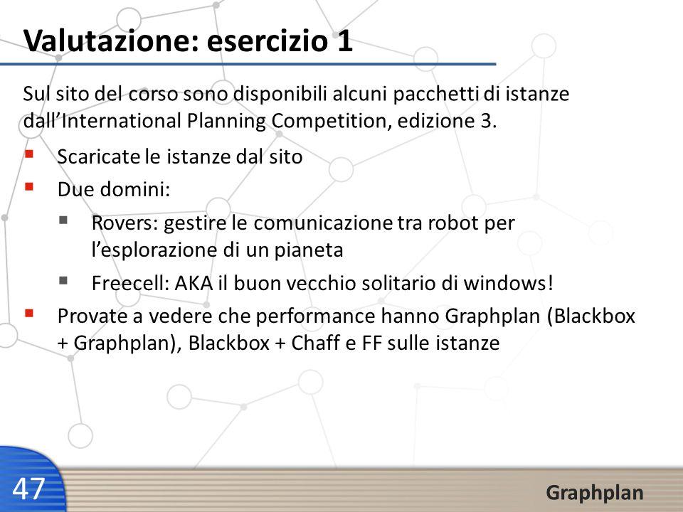 47 Graphplan Valutazione: esercizio 1 Sul sito del corso sono disponibili alcuni pacchetti di istanze dallInternational Planning Competition, edizione