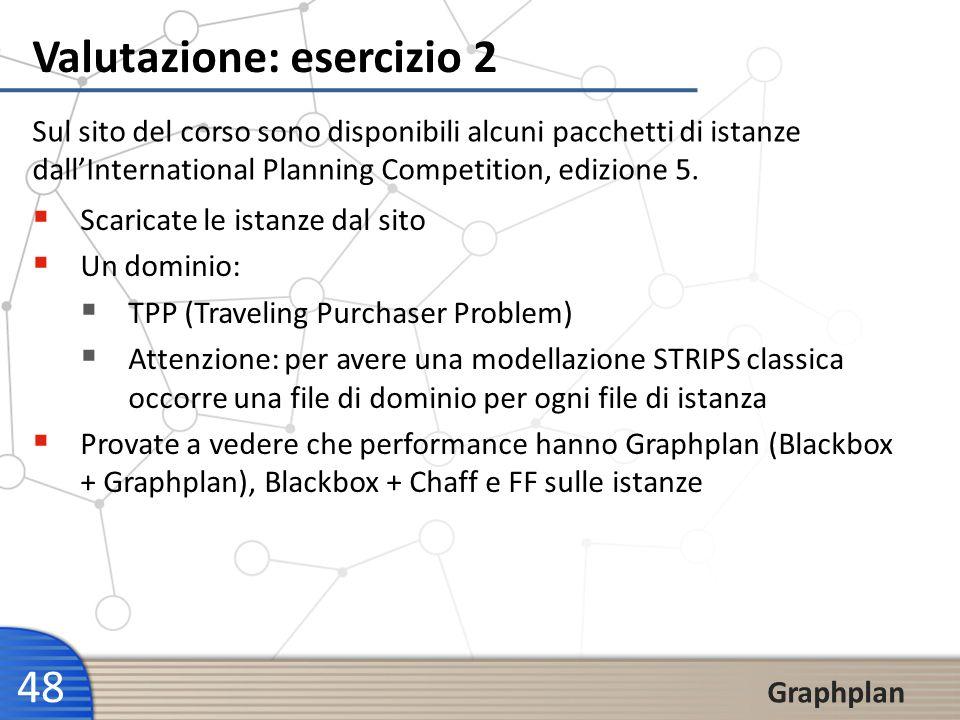 48 Graphplan Valutazione: esercizio 2 Sul sito del corso sono disponibili alcuni pacchetti di istanze dallInternational Planning Competition, edizione