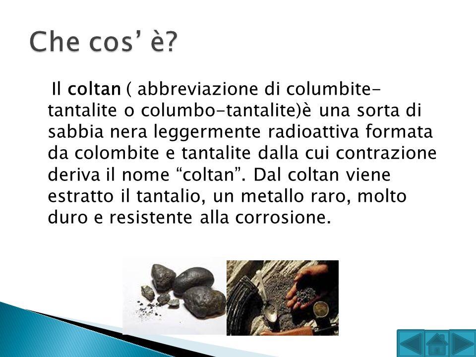 Il coltan ( abbreviazione di columbite- tantalite o columbo-tantalite)è una sorta di sabbia nera leggermente radioattiva formata da colombite e tantal
