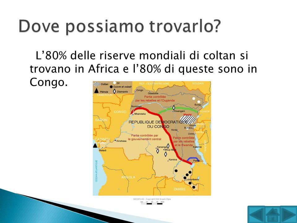 L80% delle riserve mondiali di coltan si trovano in Africa e l80% di queste sono in Congo.