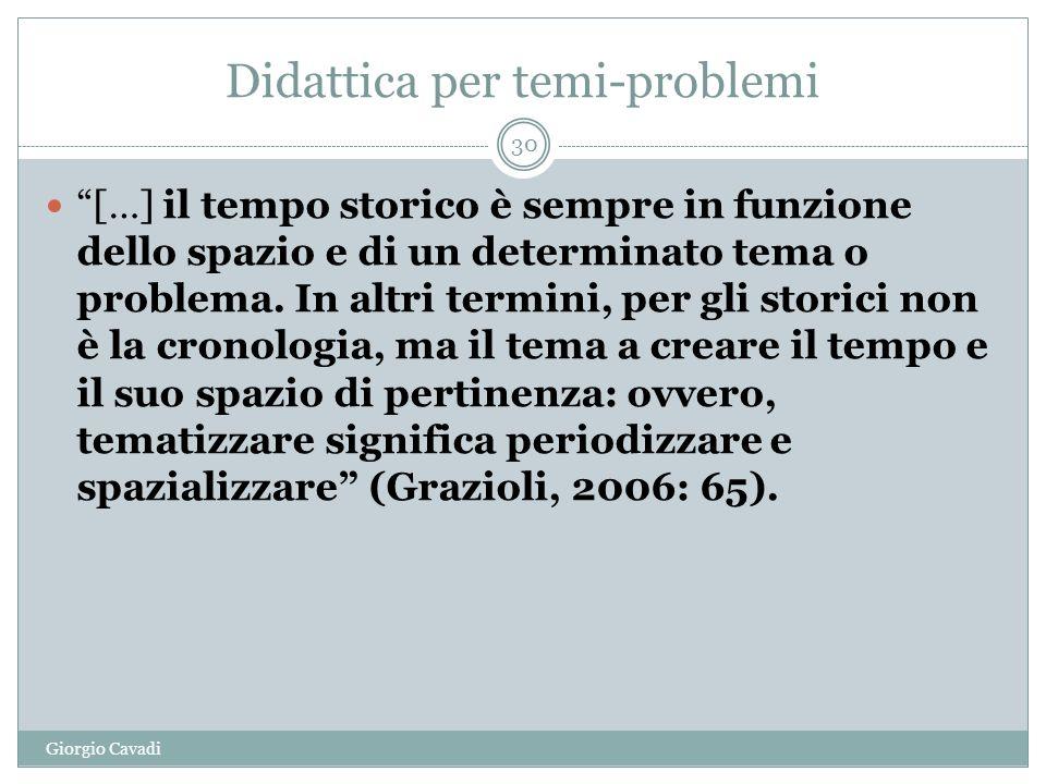 Didattica per temi-problemi Giorgio Cavadi 30 […] il tempo storico è sempre in funzione dello spazio e di un determinato tema o problema.