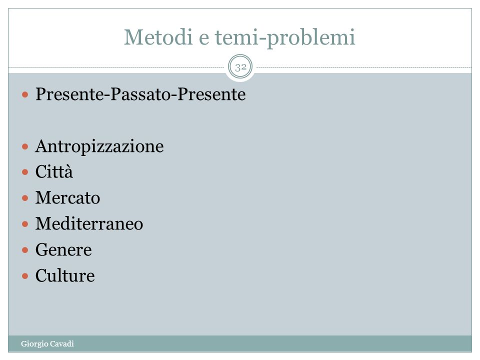 Metodi e temi-problemi Giorgio Cavadi 32 Presente-Passato-Presente Antropizzazione Città Mercato Mediterraneo Genere Culture