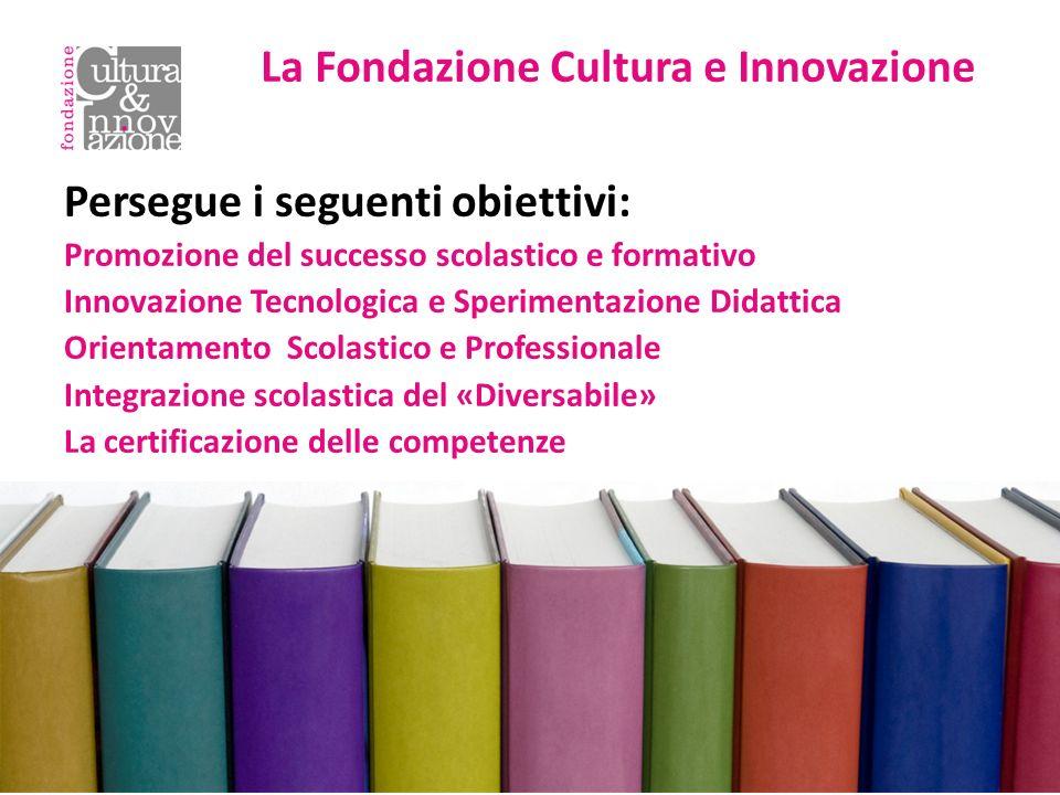 Persegue i seguenti obiettivi: Promozione del successo scolastico e formativo Innovazione Tecnologica e Sperimentazione Didattica Orientamento Scolastico e Professionale Integrazione scolastica del «Diversabile» La certificazione delle competenze La Fondazione Cultura e Innovazione