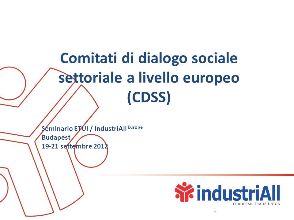Comitati di dialogo sociale settoriale a livello europeo (CDSS) Seminario ETUI / IndustriAll Europe Budapest 19-21 settembre 2012 1