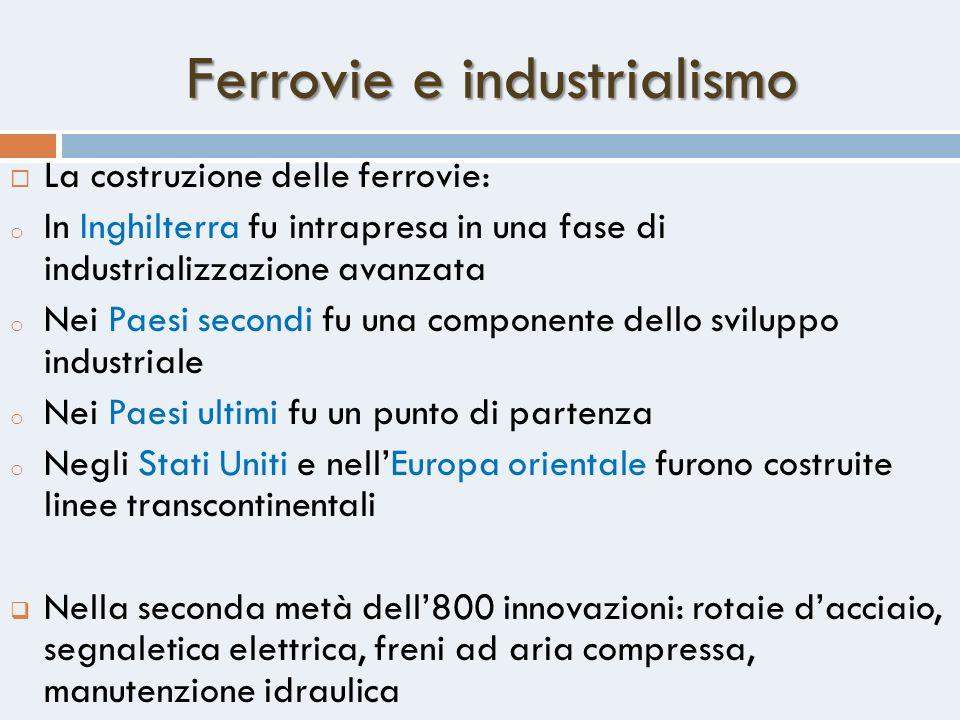 Ferrovie e industrialismo La costruzione delle ferrovie: o In Inghilterra fu intrapresa in una fase di industrializzazione avanzata o Nei Paesi second