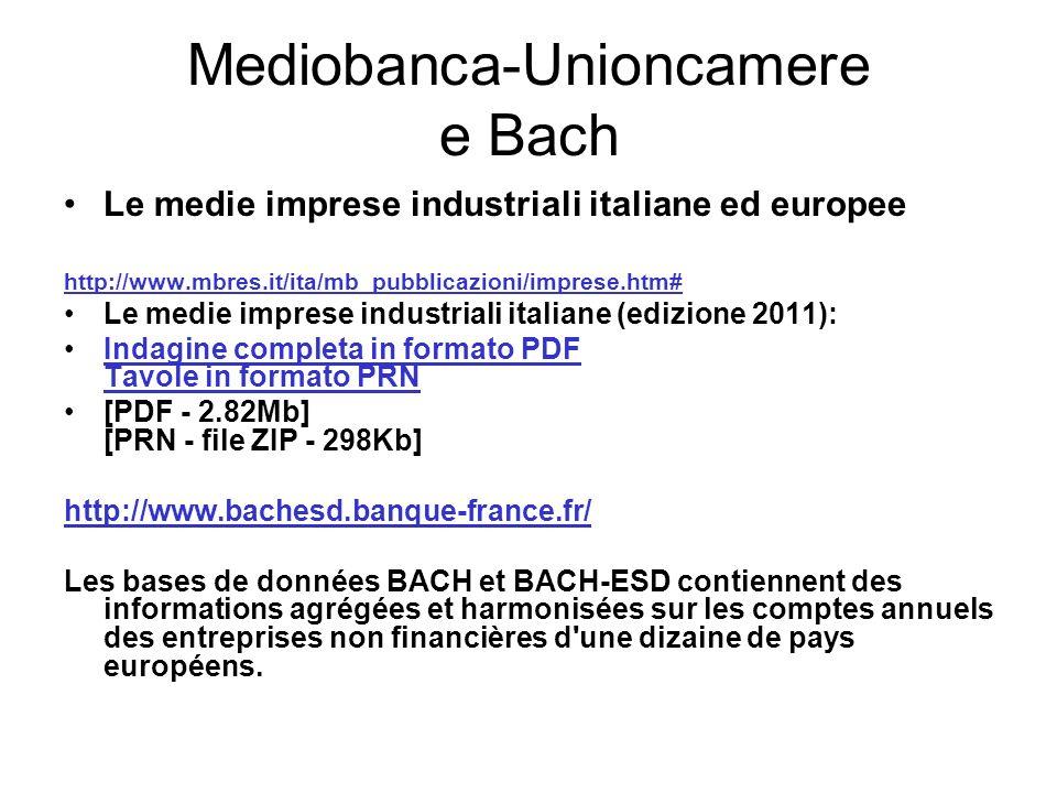 Mediobanca-Unioncamere e Bach Le medie imprese industriali italiane ed europee http://www.mbres.it/ita/mb_pubblicazioni/imprese.htm# Le medie imprese industriali italiane (edizione 2011): Indagine completa in formato PDF Tavole in formato PRNIndagine completa in formato PDF Tavole in formato PRN [PDF - 2.82Mb] [PRN - file ZIP - 298Kb] http://www.bachesd.banque-france.fr/ Les bases de données BACH et BACH-ESD contiennent des informations agrégées et harmonisées sur les comptes annuels des entreprises non financières d une dizaine de pays européens.