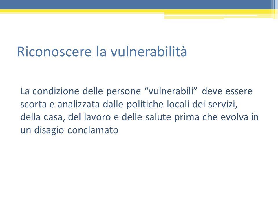 Riconoscere la vulnerabilità La condizione delle persone vulnerabili deve essere scorta e analizzata dalle politiche locali dei servizi, della casa, d