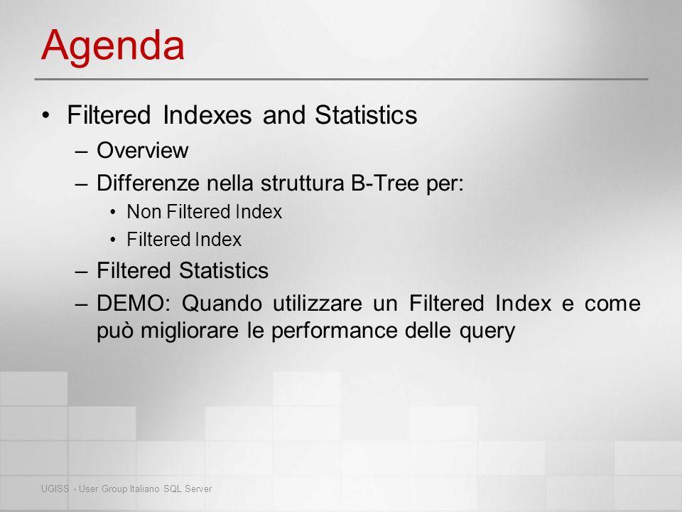 Overview Con SQL Server 2008 fanno il loro debutto gli indici e le statistiche filtrare Sono le strutture che conosciamo già a cui però viene applicato un criterio di filtro: – CREATE INDEX…WHERE( ) – CREATE STATISTICS…WHERE( ) Query Optimizer sceglierà di utilizzare un indice filtrato quando i criteri nella clausola WHERE, dellindice e della query, sono simili UGISS - User Group Italiano SQL Server