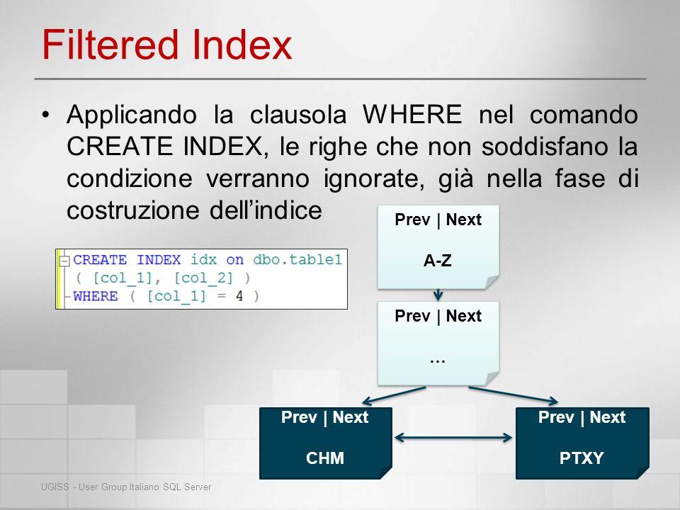 Filtered Statistics Sono statistiche ottimizzate, vengono create automaticamente per i Filtered Index Consentono di migliorare la qualità del piano di esecuzione per le query: –Che utilizzano un indice filtrato –Su subset di dati nelle colonne non indicizzate –Che eseguono la selezione da una colonna non indicizzata che contiene un subset di dati correlati a valori di un altra colonna UGISS - User Group Italiano SQL Server