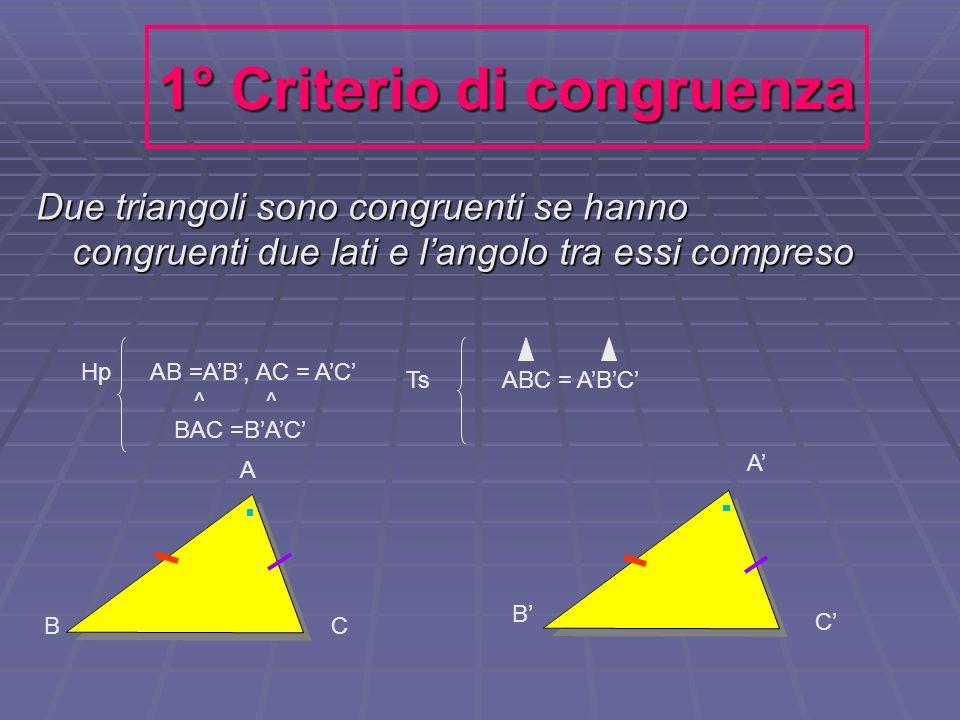 1° Criterio di congruenza Due triangoli sono congruenti se hanno congruenti due lati e langolo tra essi compreso Ts ABC = ABC Hp AB =AB, AC = AC ^ ^ B