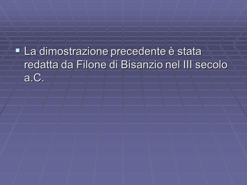 La dimostrazione precedente è stata redatta da Filone di Bisanzio nel III secolo a.C. La dimostrazione precedente è stata redatta da Filone di Bisanzi