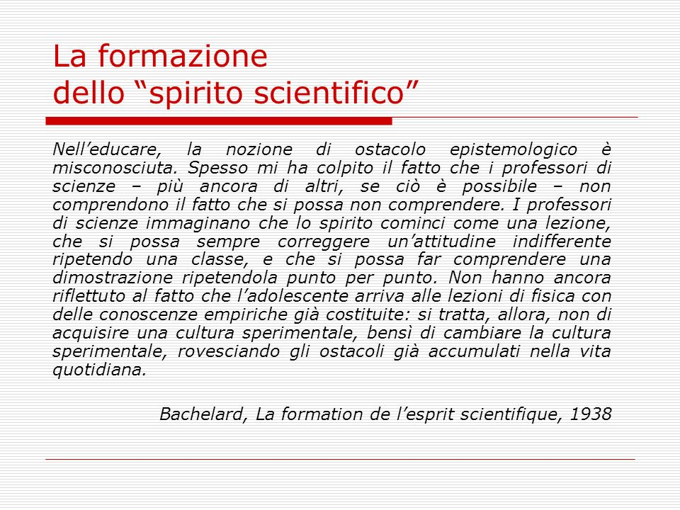 La formazione dello spirito scientifico Nelleducare, la nozione di ostacolo epistemologico è misconosciuta. Spesso mi ha colpito il fatto che i profes