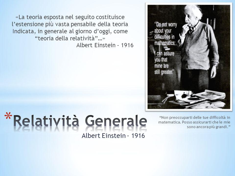 Albert Einstein - 1916 Non preoccuparti delle tue difficoltà in matematica. Posso assicurarti che le mie sono ancora più grandi. «La teoria esposta ne