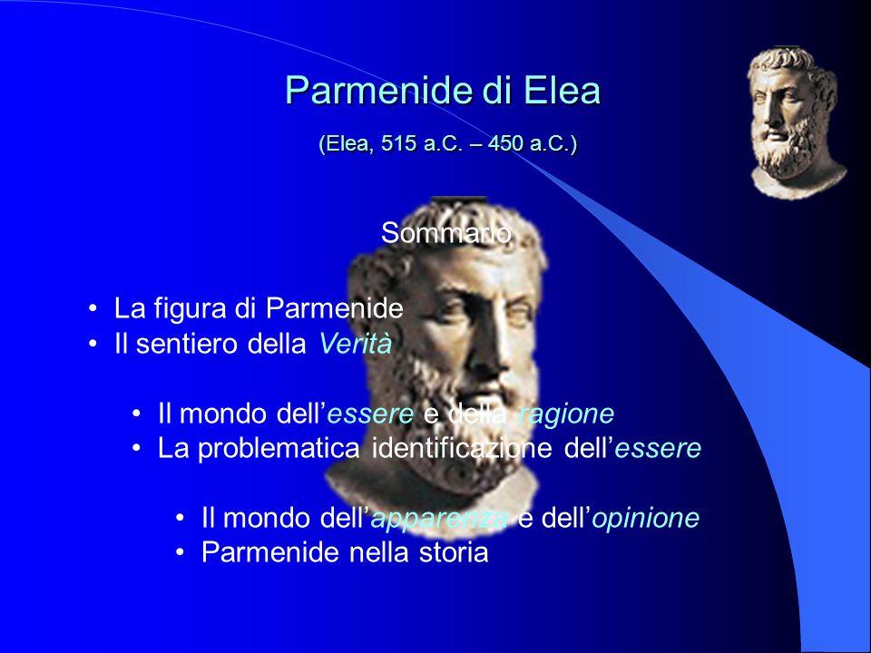 Sommario La figura di Parmenide Il sentiero della Verità Il mondo dellessere e della ragione La problematica identificazione dellessere Il mondo dellapparenza e dellopinione Parmenide nella storia Parmenide di Elea (Elea, 515 a.C.