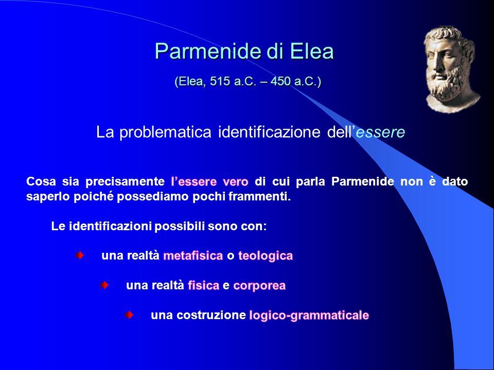 La problematica identificazione dellessere Parmenide di Elea (Elea, 515 a.C. – 450 a.C.) Parmenide di Elea (Elea, 515 a.C. – 450 a.C.)