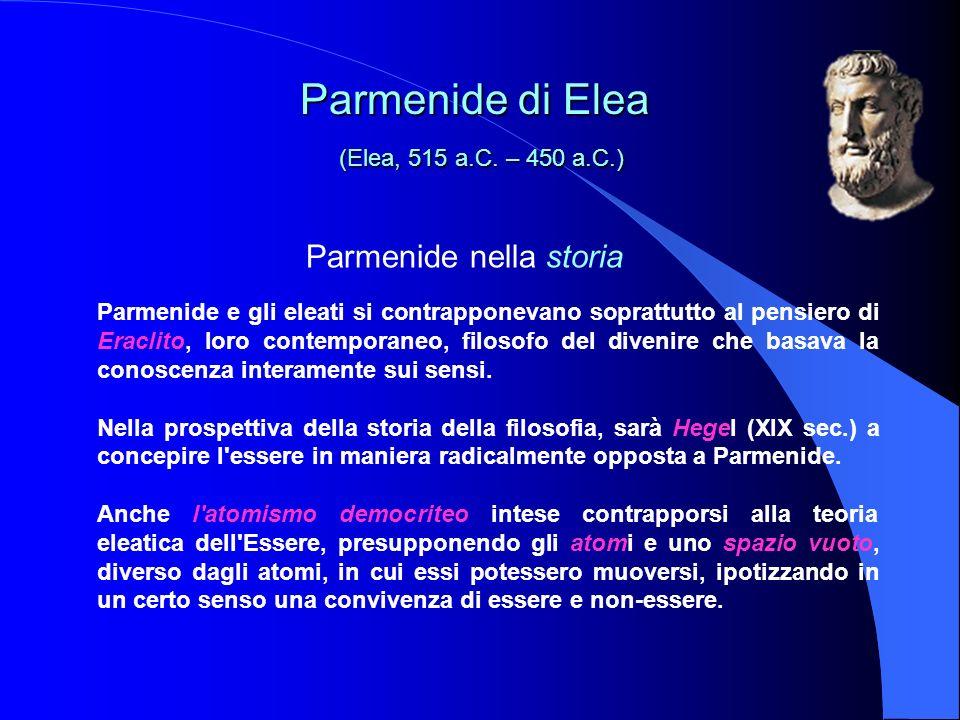 Parmenide nella storia Parmenide e gli eleati si contrapponevano soprattutto al pensiero di Eraclito, loro contemporaneo, filosofo del divenire che basava la conoscenza interamente sui sensi.