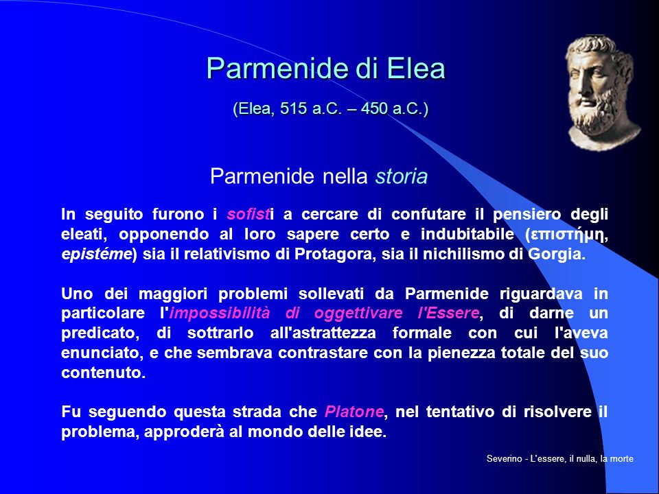 Parmenide nella storia In seguito furono i sofisti a cercare di confutare il pensiero degli eleati, opponendo al loro sapere certo e indubitabile (επιστήμη, epistéme) sia il relativismo di Protagora, sia il nichilismo di Gorgia.