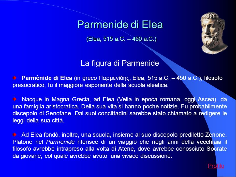 La figura di Parmenide Parmènide di Elea (in greco Παρμενίδης; Elea, 515 a.C. – 450 a.C.), filosofo presocratico, fu il maggiore esponente della scuol