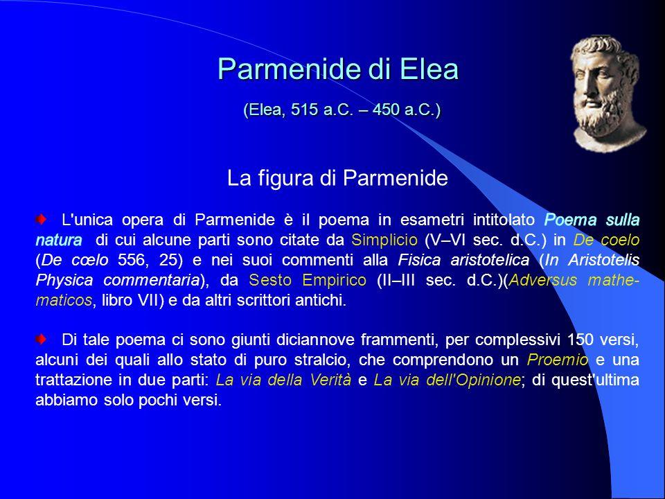 La figura di Parmenide Parmenide di Elea (Elea, 515 a.C. – 450 a.C.) Parmenide di Elea (Elea, 515 a.C. – 450 a.C.)