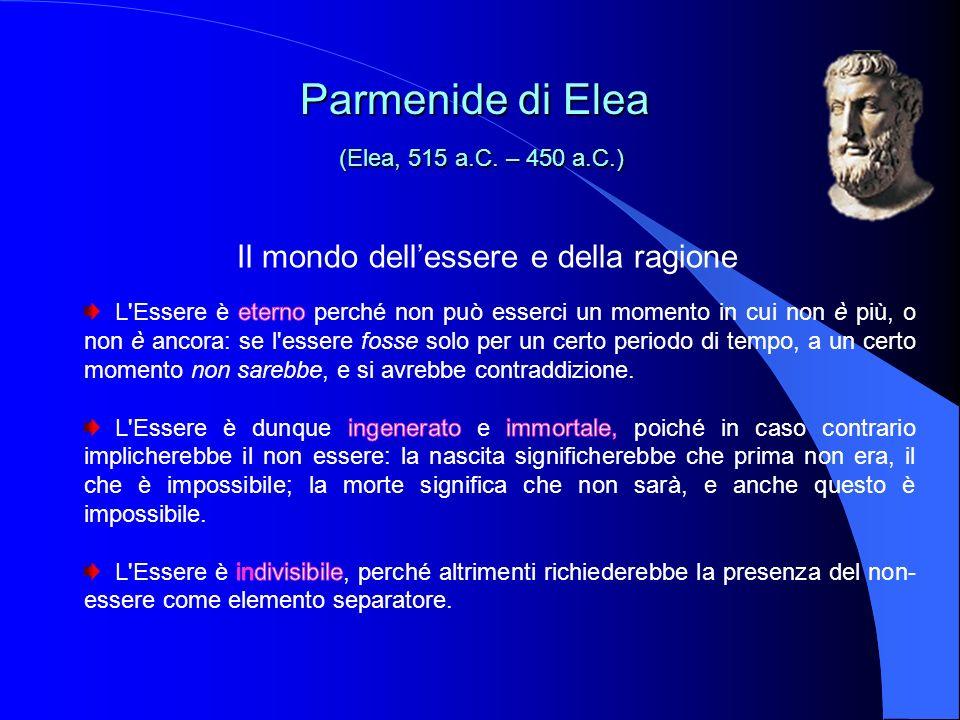 Il mondo dellessere e della ragione Parmenide di Elea (Elea, 515 a.C. – 450 a.C.) Parmenide di Elea (Elea, 515 a.C. – 450 a.C.)
