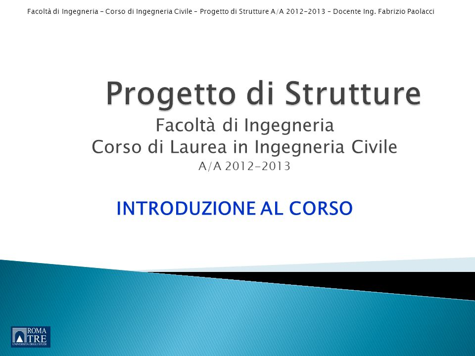 Facoltà di Ingegneria - Corso di Ingegneria Civile – Progetto di Strutture A/A 2012-2013 – Docente Ing. Fabrizio Paolacci Facoltà di Ingegneria Corso