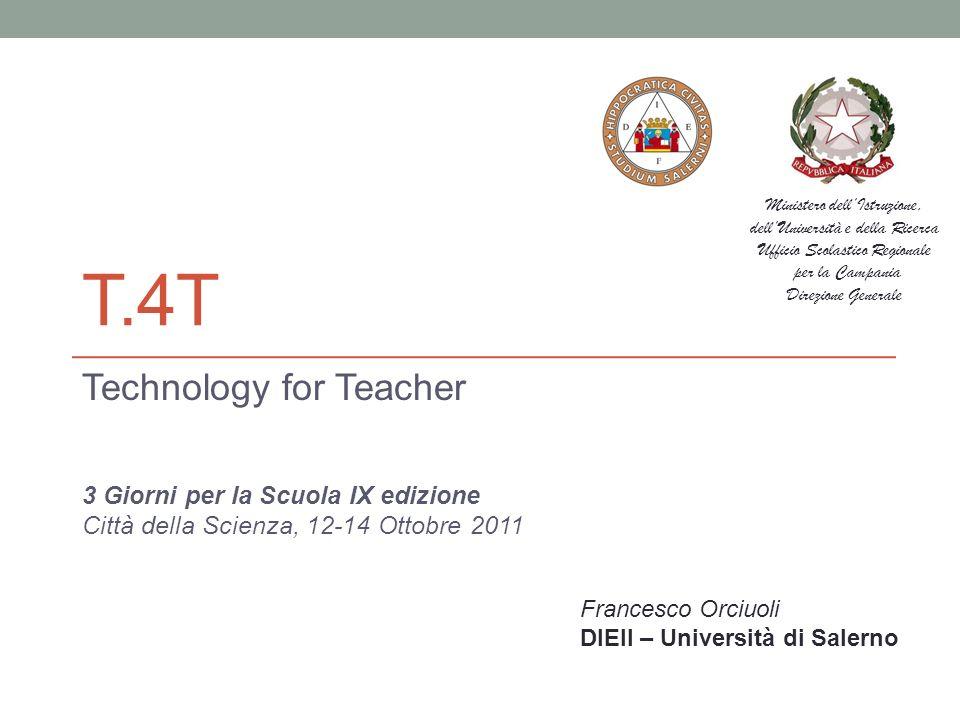 T.4T Technology for Teacher 3 Giorni per la Scuola IX edizione Città della Scienza, 12-14 Ottobre 2011 Francesco Orciuoli DIEII – Università di Salern