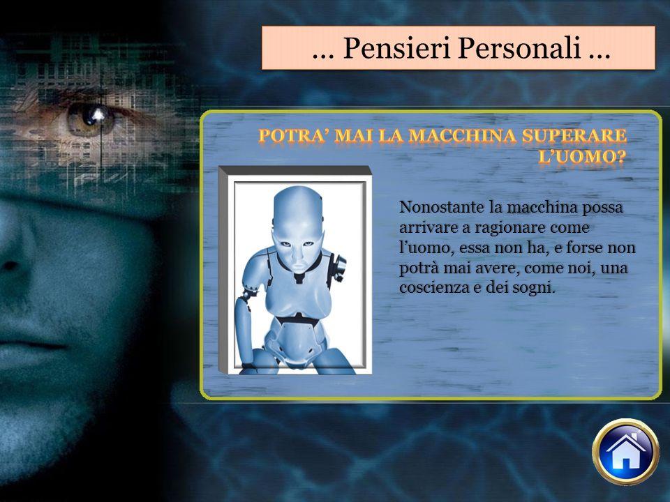 … Pensieri Personali … Nonostante la macchina possa arrivare a ragionare come luomo, essa non ha, e forse non potrà mai avere, come noi, una coscienza