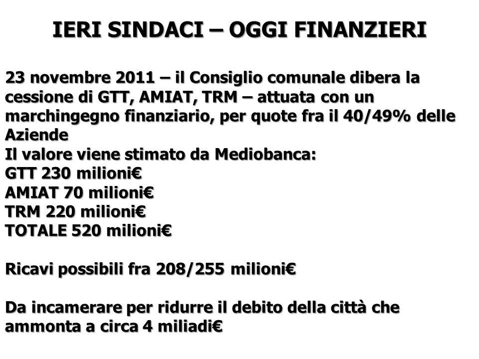IERI SINDACI – OGGI FINANZIERI 23 novembre 2011 – il Consiglio comunale dibera la cessione di GTT, AMIAT, TRM – attuata con un marchingegno finanziario, per quote fra il 40/49% delle Aziende Il valore viene stimato da Mediobanca: GTT 230 milioni AMIAT 70 milioni TRM 220 milioni TOTALE 520 milioni Ricavi possibili fra 208/255 milioni Da incamerare per ridurre il debito della città che ammonta a circa 4 miliadi