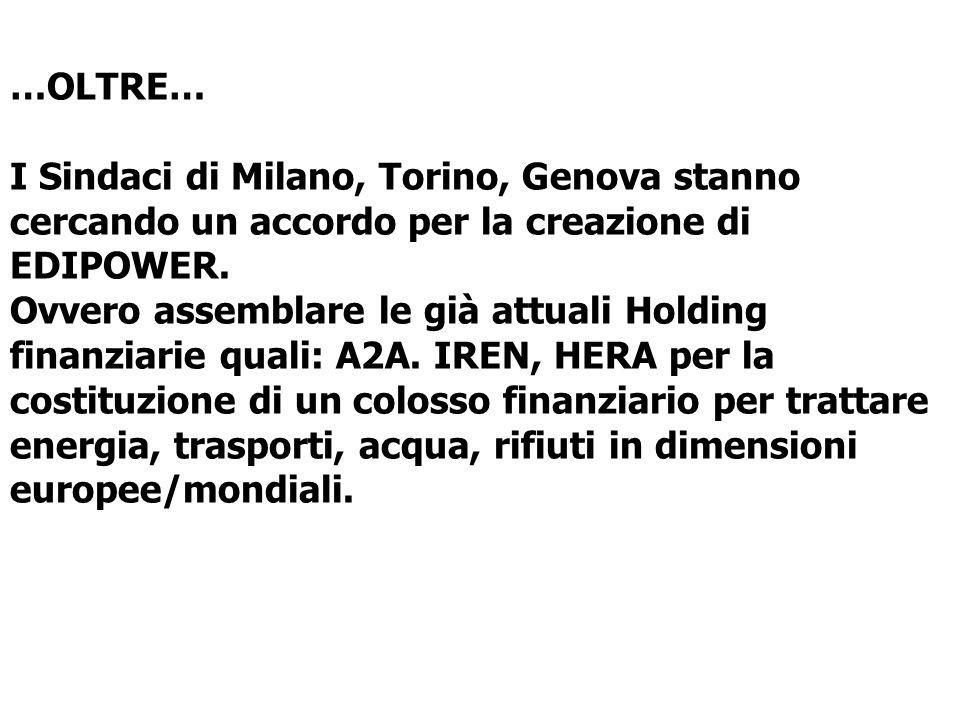 …OLTRE… I Sindaci di Milano, Torino, Genova stanno cercando un accordo per la creazione di EDIPOWER. Ovvero assemblare le già attuali Holding finanzia