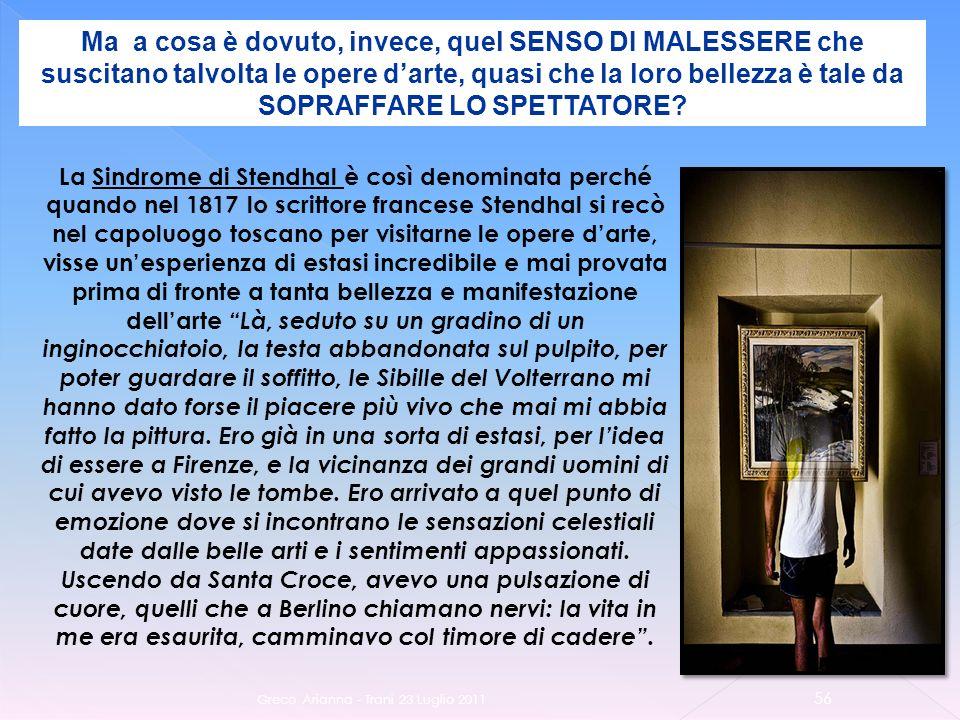 Greco Arianna - Trani 23 Luglio 2011 56 Ma a cosa è dovuto, invece, quel SENSO DI MALESSERE che suscitano talvolta le opere darte, quasi che la loro bellezza è tale da SOPRAFFARE LO SPETTATORE.
