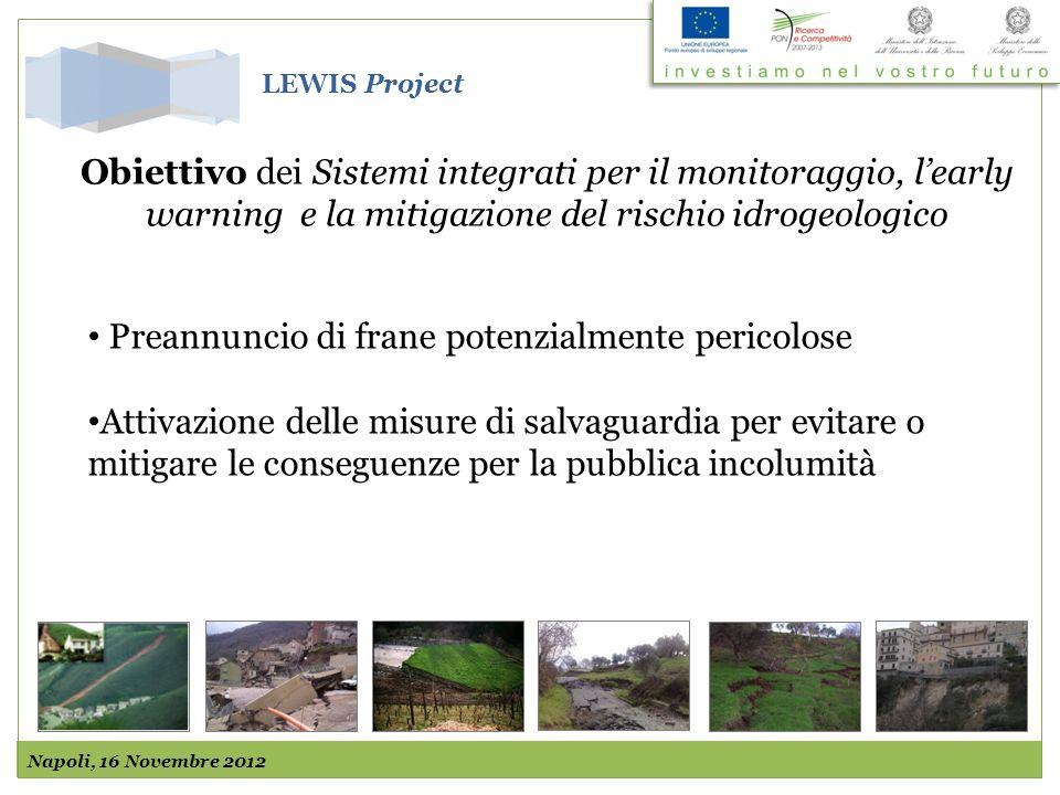 Obiettivo dei Sistemi integrati per il monitoraggio, learly warning e la mitigazione del rischio idrogeologico Preannuncio di frane potenzialmente pericolose Attivazione delle misure di salvaguardia per evitare o mitigare le conseguenze per la pubblica incolumità Napoli, 16 Novembre 2012 LEWIS Project