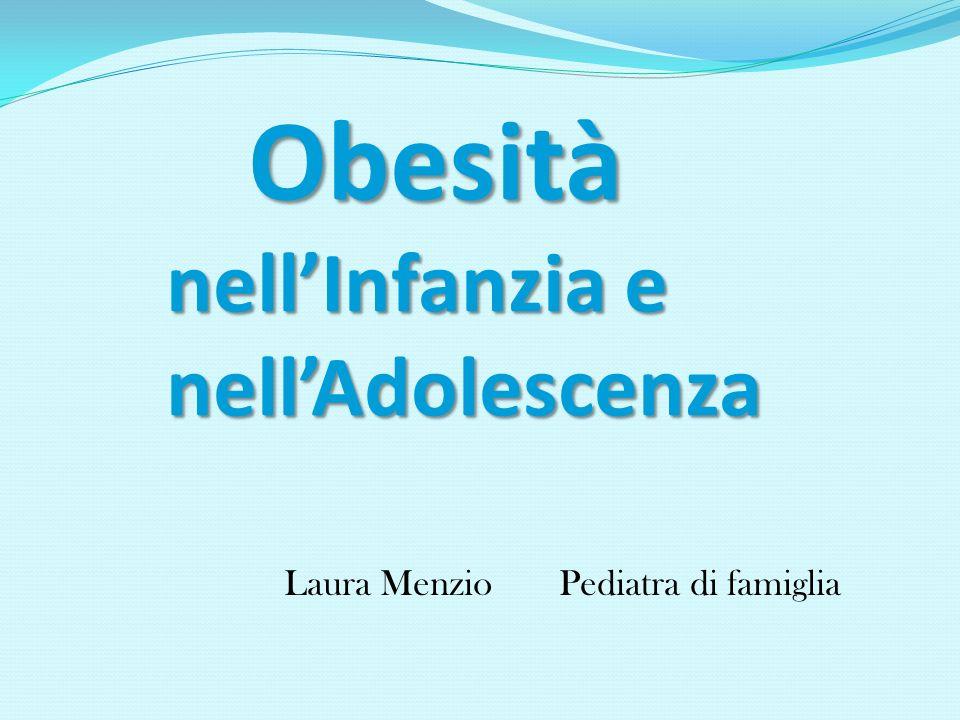 Laura Menzio Pediatra di famiglia Obesità nellInfanzia e nellAdolescenza Obesità nellInfanzia e nellAdolescenza
