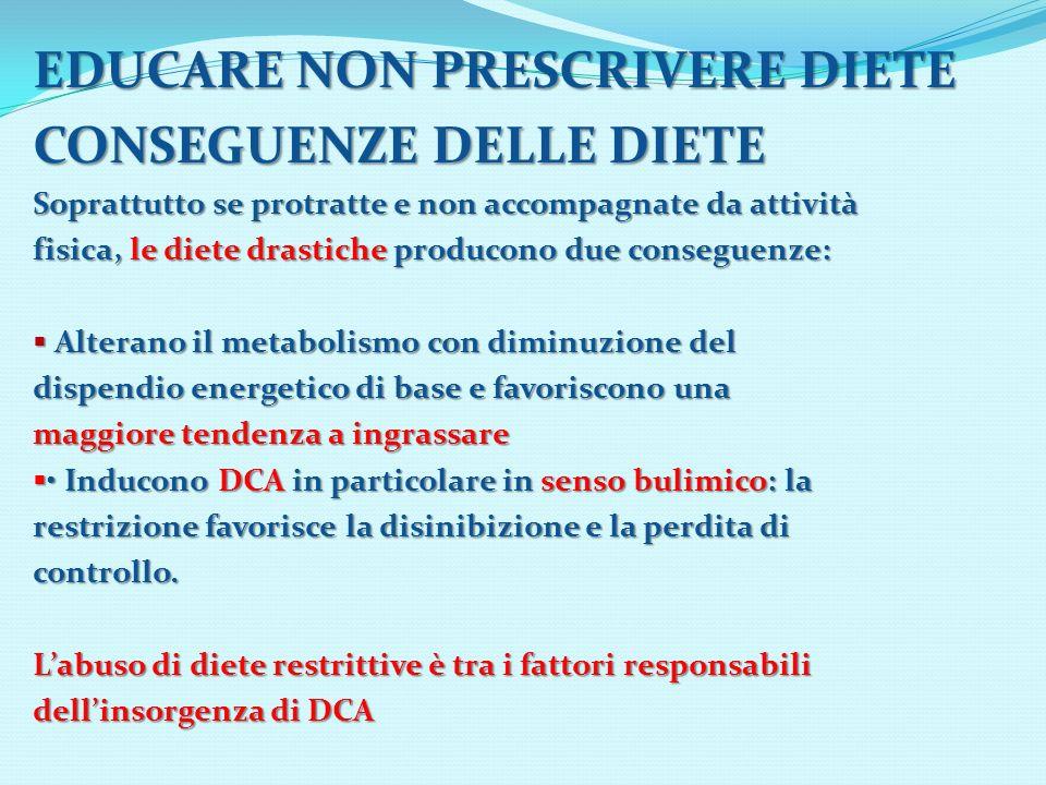 EDUCARE NON PRESCRIVERE DIETE CONSEGUENZE DELLE DIETE Soprattutto se protratte e non accompagnate da attività fisica, le diete drastiche producono due
