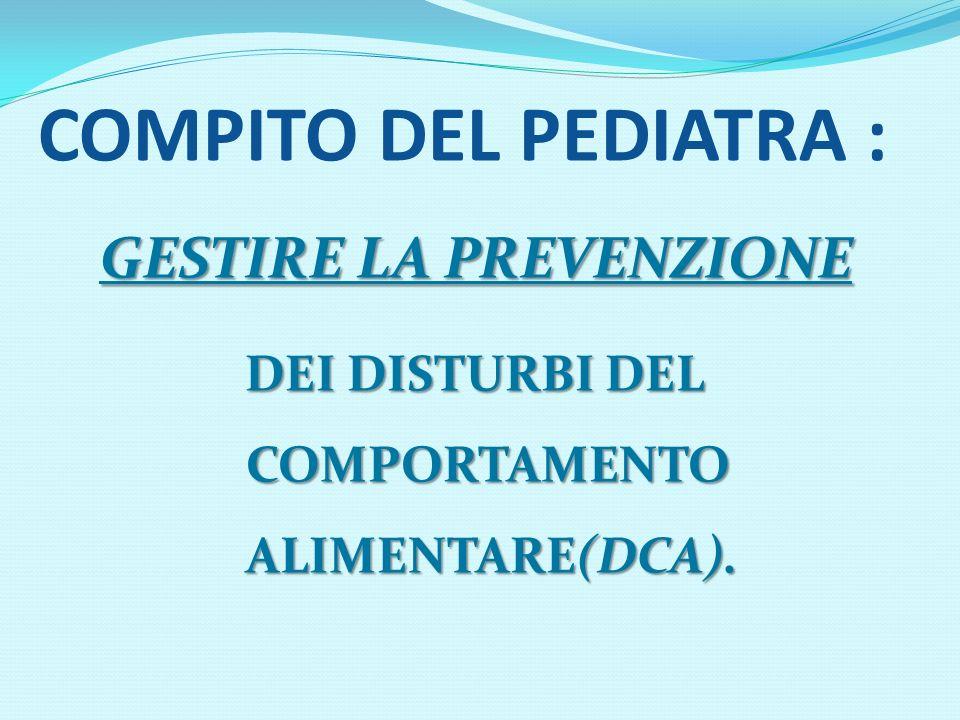 COMPITO DEL PEDIATRA : GESTIRE LA PREVENZIONE DEI DISTURBI DEL COMPORTAMENTO ALIMENTARE(DCA). DEI DISTURBI DEL COMPORTAMENTO ALIMENTARE(DCA).